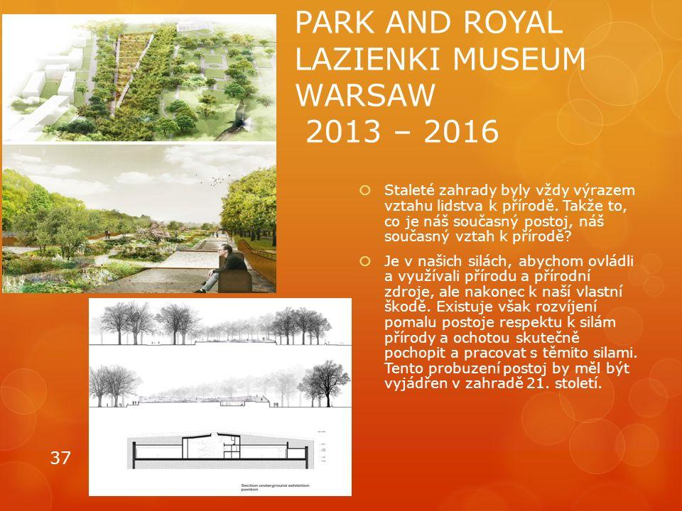 PARK AND ROYAL LAZIENKI MUSEUM WARSAW 2013 – 2016  Staleté zahrady byly vždy výrazem vztahu lidstva k přírodě. Takže to, co je náš současný postoj, n