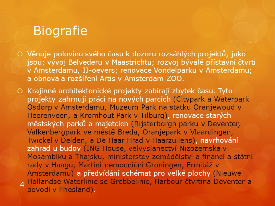 Biografie  Věnuje polovinu svého času k dozoru rozsáhlých projektů, jako jsou: vývoj Belvederu v Maastrichtu; rozvoj bývalé přístavní čtvrti v Amsterdamu, IJ-oevers; renovace Vondelparku v Amsterdamu; a obnova a rozšíření Artis v Amsterdam ZOO.
