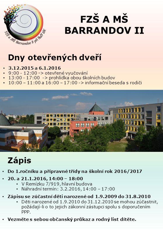 Dny otevřených dveří Zápis FZŠ A MŠ BARRANDOV II 3.12.2015 a 6.1.2016 9:00 - 12:00 -> otevřené vyučování 13:00 - 17:00 -> prohlídka obou školních budov 10:00 – 11:00 a 16:00 – 17:00 -> informační beseda s rodiči Do 1.ročníku a přípravné třídy na školní rok 2016/2017 20.