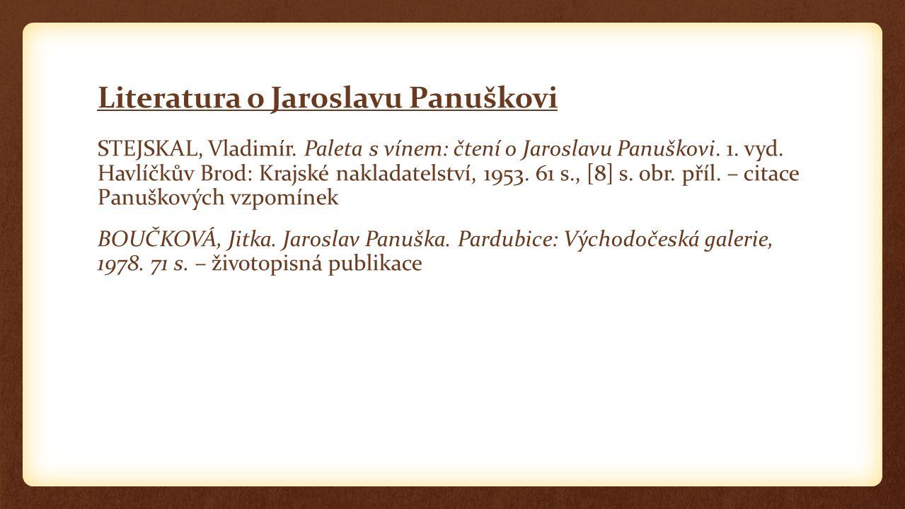 Literatura o Jaroslavu Panuškovi STEJSKAL, Vladimír. Paleta s vínem: čtení o Jaroslavu Panuškovi. 1. vyd. Havlíčkův Brod: Krajské nakladatelství, 1953