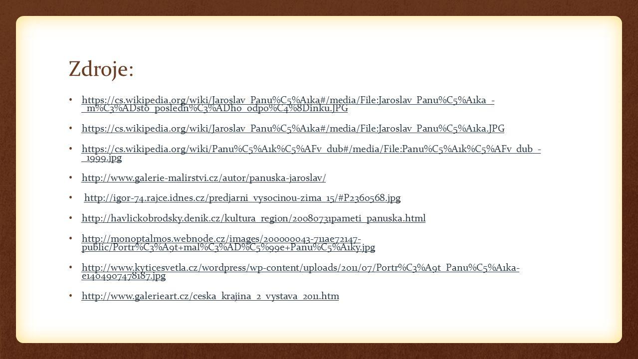 Zdroje: https://cs.wikipedia.org/wiki/Jaroslav_Panu%C5%A1ka#/media/File:Jaroslav_Panu%C5%A1ka_- _m%C3%ADsto_posledn%C3%ADho_odpo%C4%8Dinku.JPG https://cs.wikipedia.org/wiki/Jaroslav_Panu%C5%A1ka#/media/File:Jaroslav_Panu%C5%A1ka_- _m%C3%ADsto_posledn%C3%ADho_odpo%C4%8Dinku.JPG https://cs.wikipedia.org/wiki/Jaroslav_Panu%C5%A1ka#/media/File:Jaroslav_Panu%C5%A1ka.JPG https://cs.wikipedia.org/wiki/Panu%C5%A1k%C5%AFv_dub#/media/File:Panu%C5%A1k%C5%AFv_dub_- _1999.jpg https://cs.wikipedia.org/wiki/Panu%C5%A1k%C5%AFv_dub#/media/File:Panu%C5%A1k%C5%AFv_dub_- _1999.jpg http://www.galerie-malirstvi.cz/autor/panuska-jaroslav/ http://igor-74.rajce.idnes.cz/predjarni_vysocinou-zima_15/#P2360568.jpg http://havlickobrodsky.denik.cz/kultura_region/20080731pameti_panuska.html http://monoptalmos.webnode.cz/images/200000043-711ae72147- public/Portr%C3%A9t+mal%C3%AD%C5%99e+Panu%C5%A1ky.jpg http://monoptalmos.webnode.cz/images/200000043-711ae72147- public/Portr%C3%A9t+mal%C3%AD%C5%99e+Panu%C5%A1ky.jpg http://www.kyticesvetla.cz/wordpress/wp-content/uploads/2011/07/Portr%C3%A9t_Panu%C5%A1ka- e1404907478187.jpg http://www.kyticesvetla.cz/wordpress/wp-content/uploads/2011/07/Portr%C3%A9t_Panu%C5%A1ka- e1404907478187.jpg http://www.galerieart.cz/ceska_krajina_2_vystava_2011.htm