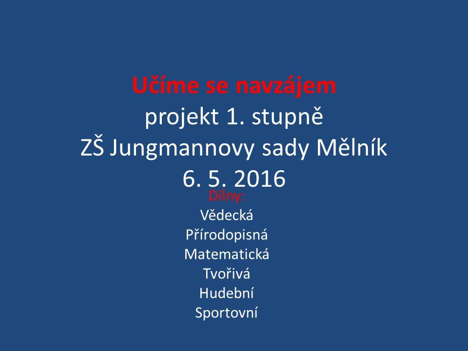 Učíme se navzájem projekt 1. stupně ZŠ Jungmannovy sady Mělník 6. 5. 2016 Dílny: Vědecká Přírodopisná Matematická Tvořivá Hudební Sportovní