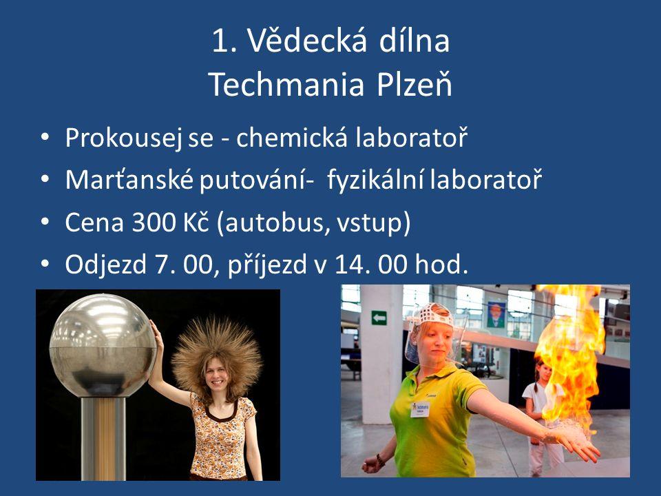 1. Vědecká dílna Techmania Plzeň Prokousej se - chemická laboratoř Marťanské putování- fyzikální laboratoř Cena 300 Kč (autobus, vstup) Odjezd 7. 00,