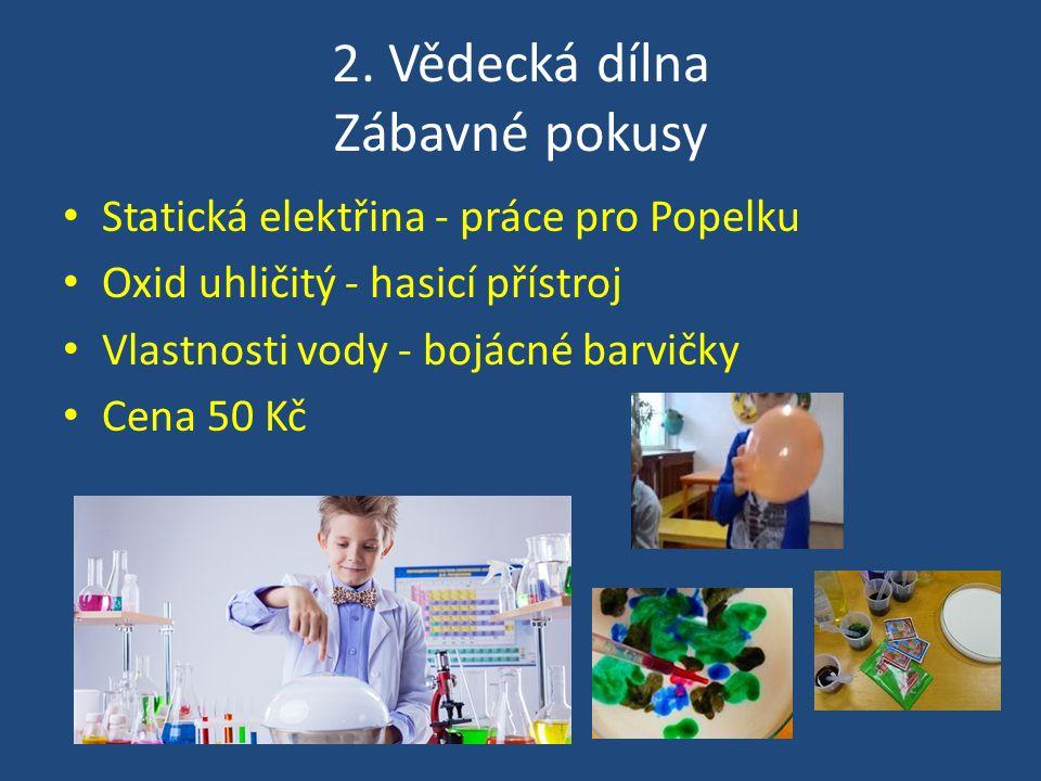 2. Vědecká dílna Zábavné pokusy Statická elektřina - práce pro Popelku Oxid uhličitý - hasicí přístroj Vlastnosti vody - bojácné barvičky Cena 50 Kč