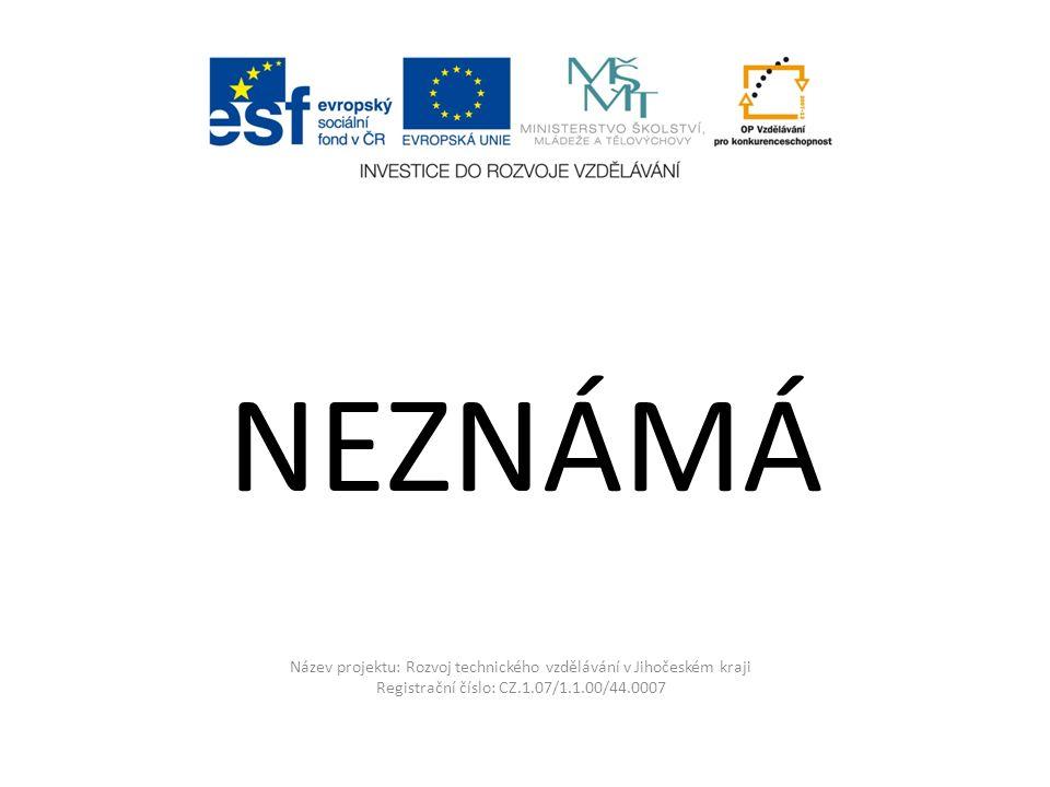 Název projektu: Rozvoj technického vzdělávání v Jihočeském kraji Registrační číslo: CZ.1.07/1.1.00/44.0007 NEZNÁMÁ