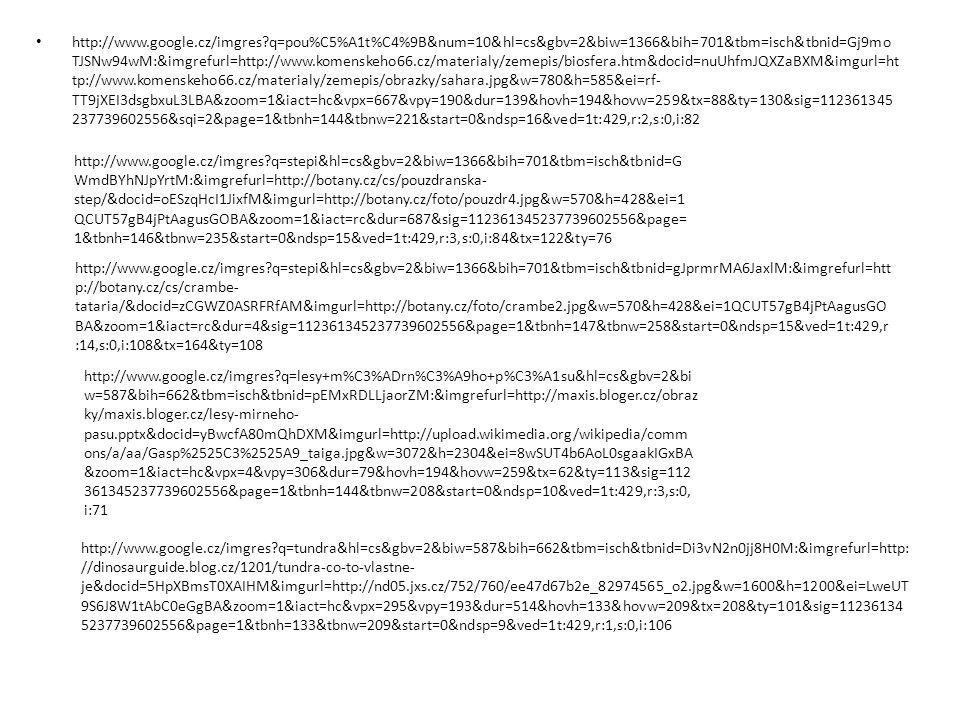 http://www.google.cz/imgres q=stepi&hl=cs&gbv=2&biw=1366&bih=701&tbm=isch&tbnid=G WmdBYhNJpYrtM:&imgrefurl=http://botany.cz/cs/pouzdranska- step/&docid=oESzqHcI1JixfM&imgurl=http://botany.cz/foto/pouzdr4.jpg&w=570&h=428&ei=1 QCUT57gB4jPtAagusGOBA&zoom=1&iact=rc&dur=687&sig=112361345237739602556&page= 1&tbnh=146&tbnw=235&start=0&ndsp=15&ved=1t:429,r:3,s:0,i:84&tx=122&ty=76 http://www.google.cz/imgres q=stepi&hl=cs&gbv=2&biw=1366&bih=701&tbm=isch&tbnid=gJprmrMA6JaxlM:&imgrefurl=htt p://botany.cz/cs/crambe- tataria/&docid=zCGWZ0ASRFRfAM&imgurl=http://botany.cz/foto/crambe2.jpg&w=570&h=428&ei=1QCUT57gB4jPtAagusGO BA&zoom=1&iact=rc&dur=4&sig=112361345237739602556&page=1&tbnh=147&tbnw=258&start=0&ndsp=15&ved=1t:429,r :14,s:0,i:108&tx=164&ty=108 http://www.google.cz/imgres q=lesy+m%C3%ADrn%C3%A9ho+p%C3%A1su&hl=cs&gbv=2&bi w=587&bih=662&tbm=isch&tbnid=pEMxRDLLjaorZM:&imgrefurl=http://maxis.bloger.cz/obraz ky/maxis.bloger.cz/lesy-mirneho- pasu.pptx&docid=yBwcfA80mQhDXM&imgurl=http://upload.wikimedia.org/wikipedia/comm ons/a/aa/Gasp%2525C3%2525A9_taiga.jpg&w=3072&h=2304&ei=8wSUT4b6AoL0sgaakIGxBA &zoom=1&iact=hc&vpx=4&vpy=306&dur=79&hovh=194&hovw=259&tx=62&ty=113&sig=112 361345237739602556&page=1&tbnh=144&tbnw=208&start=0&ndsp=10&ved=1t:429,r:3,s:0, i:71 http://www.google.cz/imgres q=tundra&hl=cs&gbv=2&biw=587&bih=662&tbm=isch&tbnid=Di3vN2n0jj8H0M:&imgrefurl=http: //dinosaurguide.blog.cz/1201/tundra-co-to-vlastne- je&docid=5HpXBmsT0XAIHM&imgurl=http://nd05.jxs.cz/752/760/ee47d67b2e_82974565_o2.jpg&w=1600&h=1200&ei=LweUT 9S6J8W1tAbC0eGgBA&zoom=1&iact=hc&vpx=295&vpy=193&dur=514&hovh=133&hovw=209&tx=208&ty=101&sig=11236134 5237739602556&page=1&tbnh=133&tbnw=209&start=0&ndsp=9&ved=1t:429,r:1,s:0,i:106