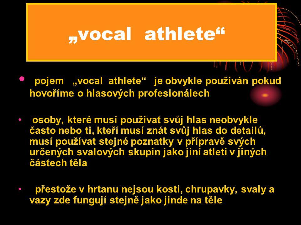 """""""vocal athlete pojem """"vocal athlete je obvykle používán pokud hovoříme o hlasových profesionálech osoby, které musí používat svůj hlas neobvykle často nebo ti, kteří musí znát svůj hlas do detailů, musí používat stejné poznatky v přípravě svých určených svalových skupin jako jiní atleti v jiných částech těla přestože v hrtanu nejsou kosti, chrupavky, svaly a vazy zde fungují stejně jako jinde na těle"""