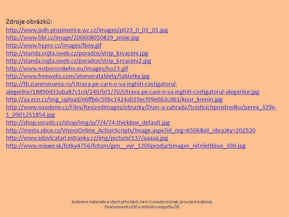 Zdroje obrázků: http://www.jsdh-prosimerice.wz.cz/images/p023_0_01_01.jpg http://www.hbl.cz/image/200608050829_zmije.jpg http://www.hypro.cz/images/lboy.gif http://standa.vojta.sweb.cz/poradce/strip_krvaceni.jpg http://standa.vojta.sweb.cz/poradce/strip_krvaceni2.jpg http://www.msborovskeho.eu/images/ho23.gif http://www.freewebs.com/aloeveratablety/tabletky.jpg http://tb.ziareromania.ro/Otrava-pe-care-o-va-inghiti-castigatorul- alegerilor/18890d33aba87c1cd/240/0/1/70/Otrava-pe-care-o-va-inghiti-castigatorul-alegerilor.jpg http://aa.ecn.cz/img_upload/e6ffb6c50bc1424ab10ecf09e063cd63/kour_komin.jpg http://www.nazeleno.cz/Files/ResizedImages/obrazky/Dum-a-zahrada/5cisticichprostredku/perex_329x- 1_0901251854.jpg http://shop.sorudo.cz/shop/img/p/7/4/74-thickbox_default.jpg http://mesta.obce.cz/VismoOnline_ActionScripts/Image.aspx id_org=6506&id_obrazky=202520 http://www.sdovlcatarl.estranky.cz/img/picture/137/aaaaa.jpg http://www.mixxer.sk/fotky4756/fotom/gen__vyr_1200productimages_nitrileltblue_300.jpg Autorem materiálu a všech jeho částí, není-li uvedeno jinak, je Lucie Kováčová.