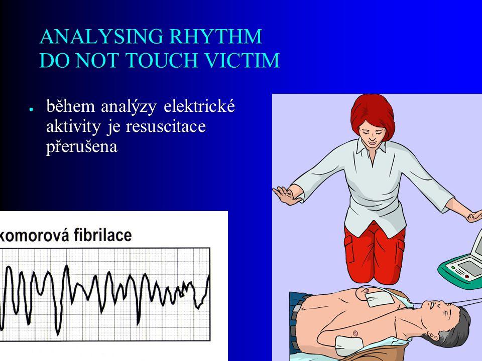 ANALYSING RHYTHM DO NOT TOUCH VICTIM ● během analýzy elektrické aktivity je resuscitace přerušena