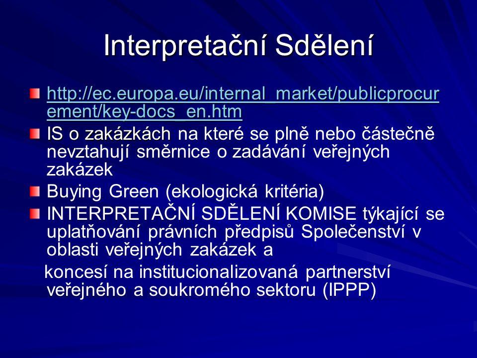 Interpretační Sdělení http://ec.europa.eu/internal_market/publicprocur ement/key-docs_en.htm http://ec.europa.eu/internal_market/publicprocur ement/key-docs_en.htm IS o zakázkách IS o zakázkách na které se plně nebo částečně nevztahují směrnice o zadávání veřejných zakázek Buying Green (ekologická kritéria) INTERPRETAČNÍ SDĚLENÍ KOMISE týkající se uplatňování právních předpisů Společenství v oblasti veřejných zakázek a koncesí na institucionalizovaná partnerství veřejného a soukromého sektoru (IPPP)