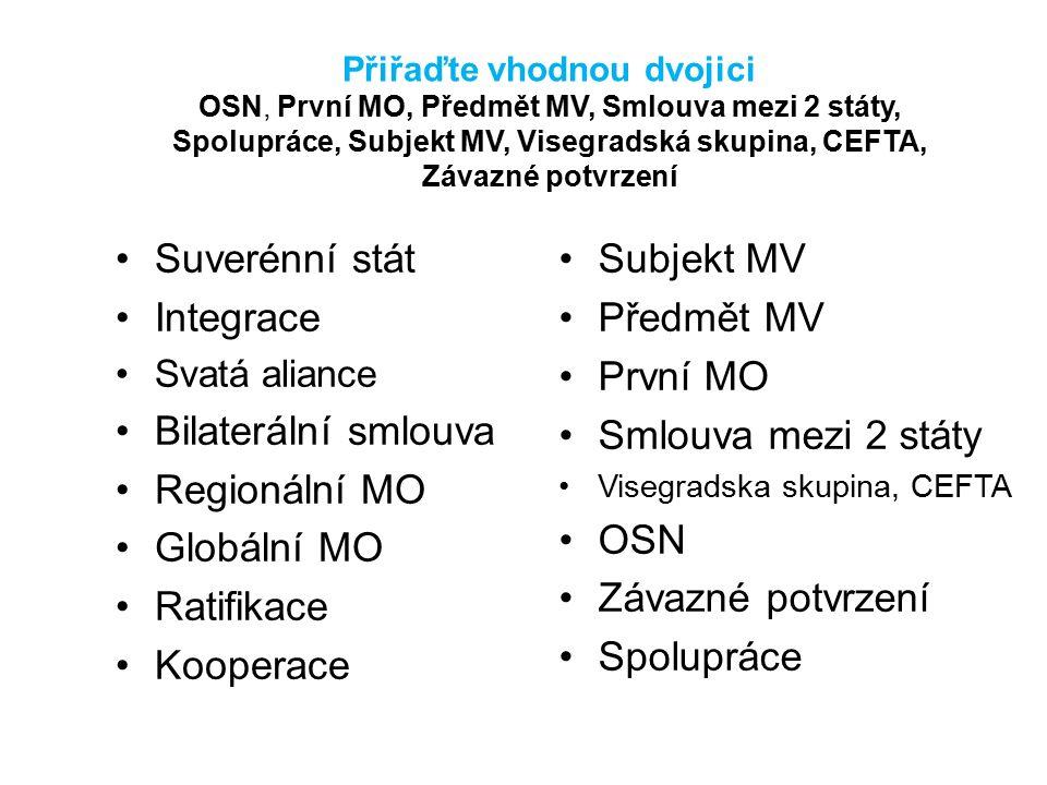 Přiřaďte vhodnou dvojici OSN, První MO, Předmět MV, Smlouva mezi 2 státy, Spolupráce, Subjekt MV, Visegradská skupina, CEFTA, Závazné potvrzení Suveré