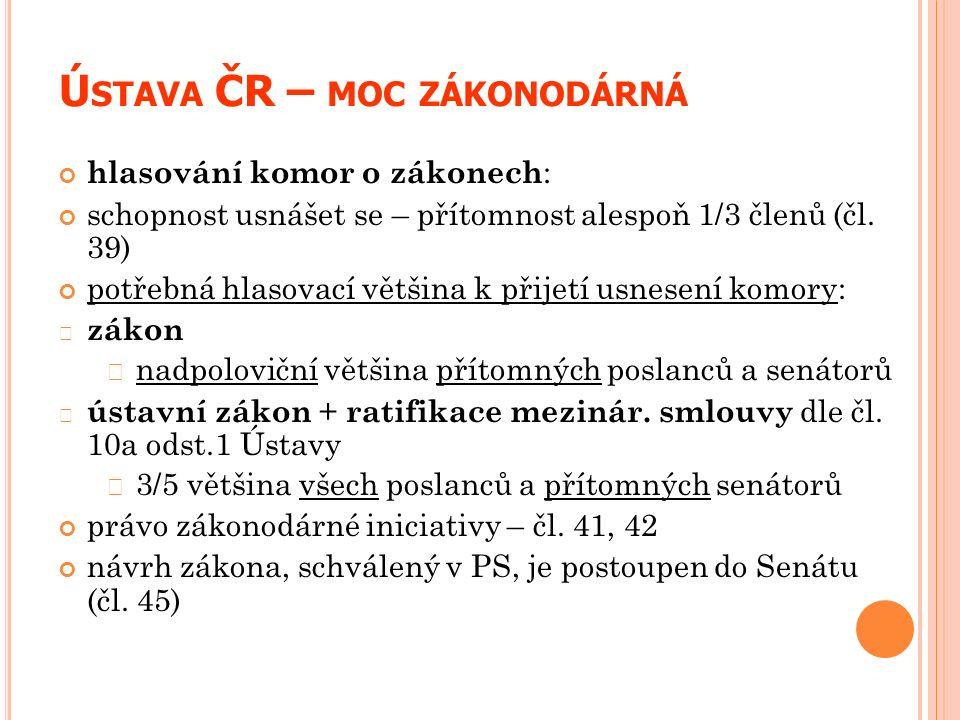 Ú STAVA ČR – MOC ZÁKONODÁRNÁ hlasování komor o zákonech : schopnost usnášet se – přítomnost alespoň 1/3 členů (čl. 39) potřebná hlasovací většina k př