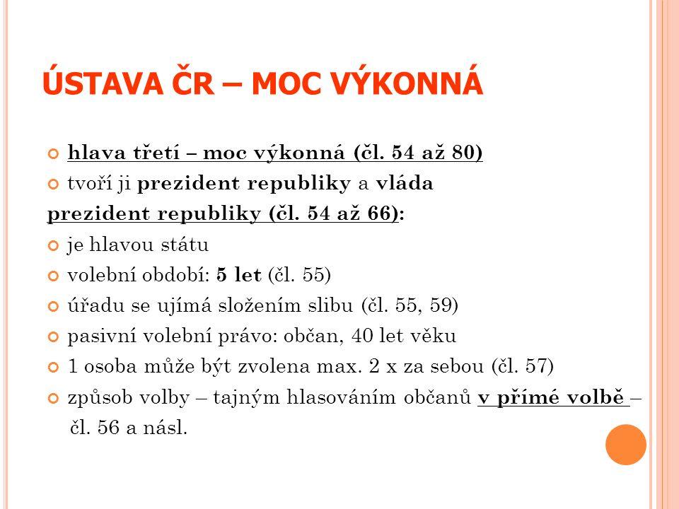 ÚSTAVA ČR – MOC VÝKONNÁ hlava třetí – moc výkonná (čl. 54 až 80) tvoří ji prezident republiky a vláda prezident republiky (čl. 54 až 66): je hlavou st