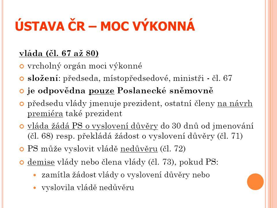 ÚSTAVA ČR – MOC VÝKONNÁ vláda (čl. 67 až 80) vrcholný orgán moci výkonné složení : předseda, místopředsedové, ministři - čl. 67 je odpovědna pouze Pos