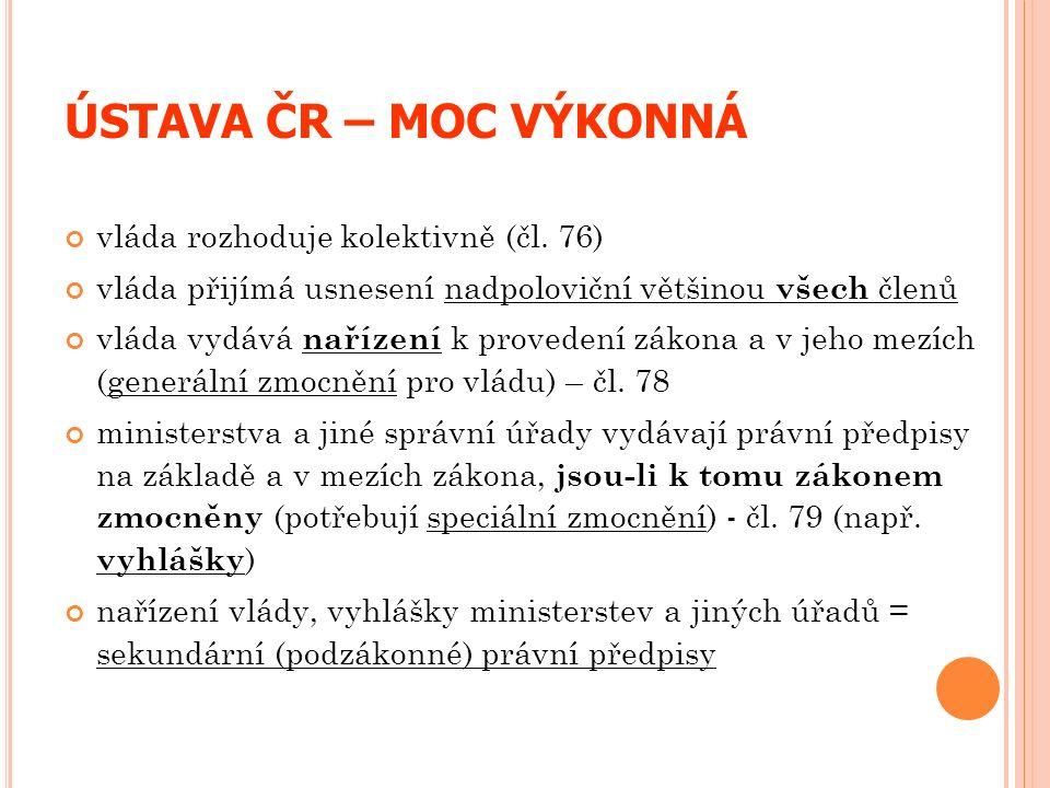 ÚSTAVA ČR – MOC VÝKONNÁ vláda rozhoduje kolektivně (čl. 76) vláda přijímá usnesení nadpoloviční většinou všech členů vláda vydává nařízení k provedení