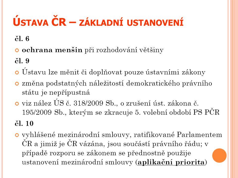 Ú STAVA ČR – ZÁKLADNÍ USTANOVENÍ čl. 6 ochrana menšin při rozhodování většiny čl. 9 Ústavu lze měnit či doplňovat pouze ústavními zákony změna podstat