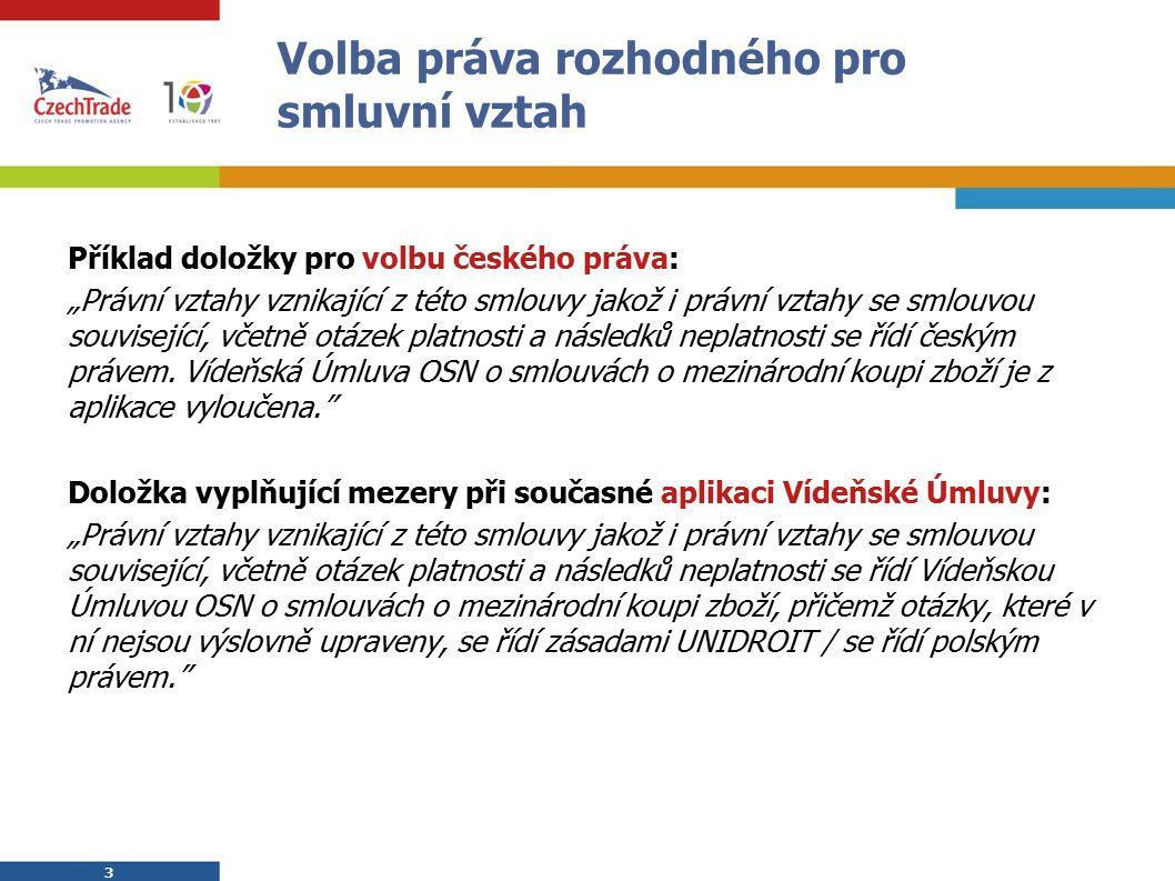 """3 3 Volba práva rozhodného pro smluvní vztah Příklad doložky pro volbu českého práva: """"Právní vztahy vznikající z této smlouvy jakož i právní vztahy se smlouvou související, včetně otázek platnosti a následků neplatnosti se řídí českým právem."""
