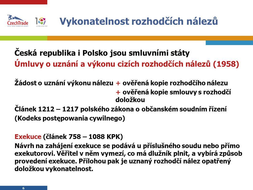 6 6 Vykonatelnost rozhodčích nálezů Česká republika i Polsko jsou smluvními státy Úmluvy o uznání a výkonu cizích rozhodčích nálezů (1958) Žádost o uznání výkonu nálezu + ověřená kopie rozhodčího nálezu + ověřená kopie smlouvy s rozhodčí doložkou Článek 1212 – 1217 polského zákona o občanském soudním řízení (Kodeks postępowania cywilnego) Exekuce (článek 758 – 1088 KPK) Návrh na zahájení exekuce se podává u příslušného soudu nebo přímo exekutorovi.