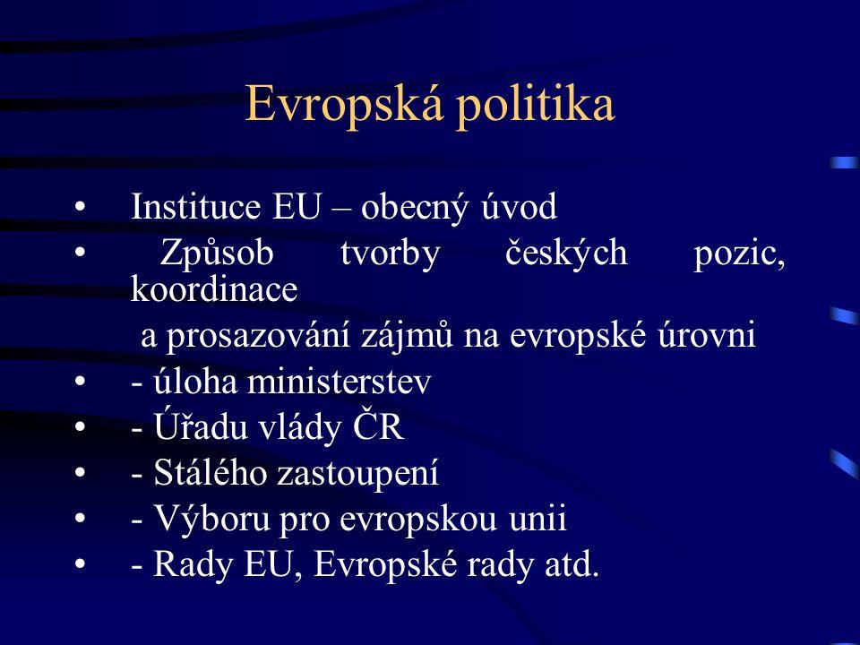 Evropská politika Instituce EU – obecný úvod Způsob tvorby českých pozic, koordinace a prosazování zájmů na evropské úrovni - úloha ministerstev - Úřa