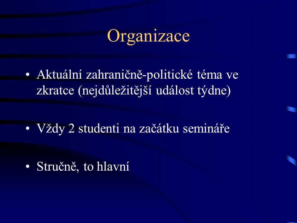 Organizace Aktuální zahraničně-politické téma ve zkratce (nejdůležitější událost týdne) Vždy 2 studenti na začátku semináře Stručně, to hlavní