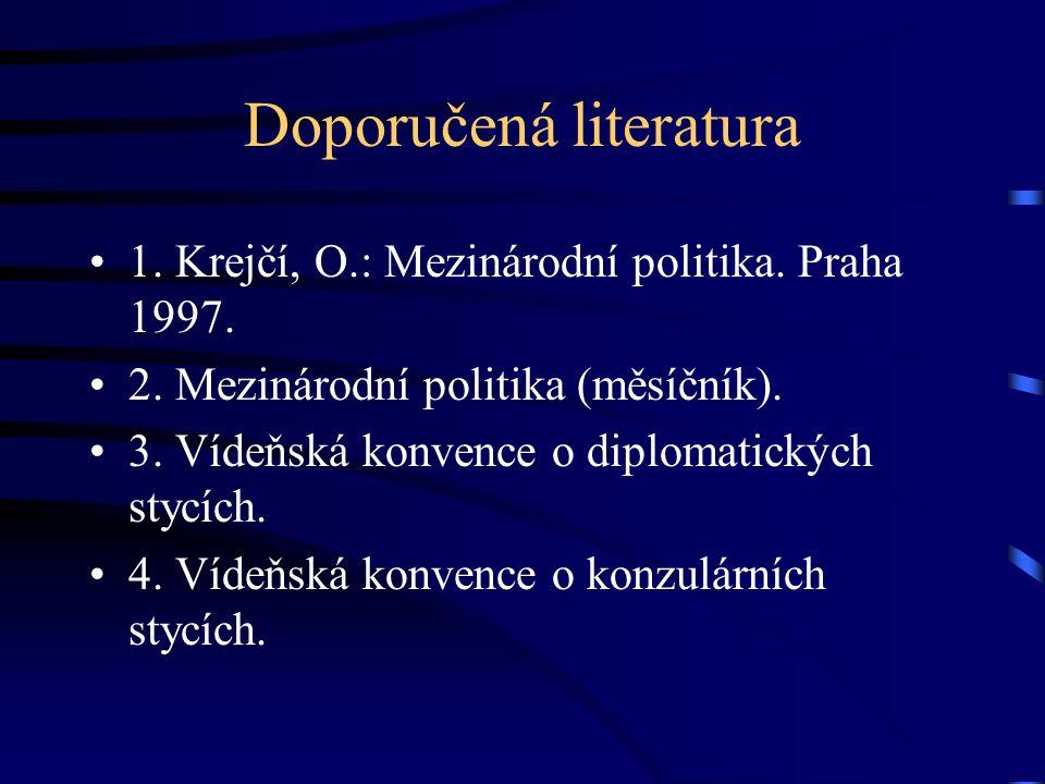 Doporučená literatura 1. Krejčí, O.: Mezinárodní politika. Praha 1997. 2. Mezinárodní politika (měsíčník). 3. Vídeňská konvence o diplomatických stycí