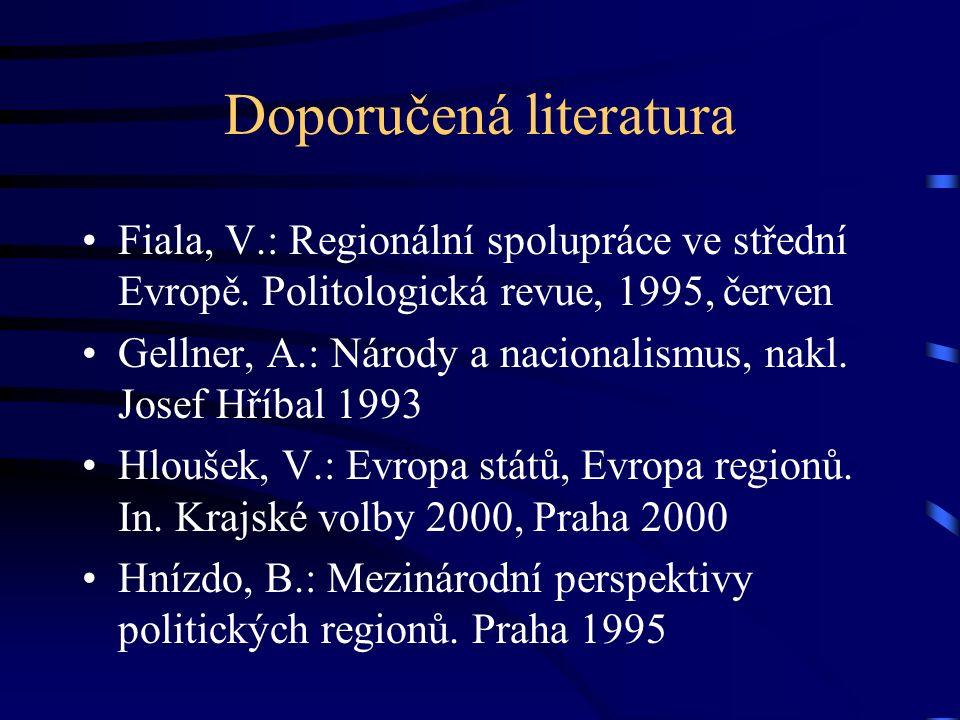 Doporučená literatura Fiala, V.: Regionální spolupráce ve střední Evropě. Politologická revue, 1995, červen Gellner, A.: Národy a nacionalismus, nakl.