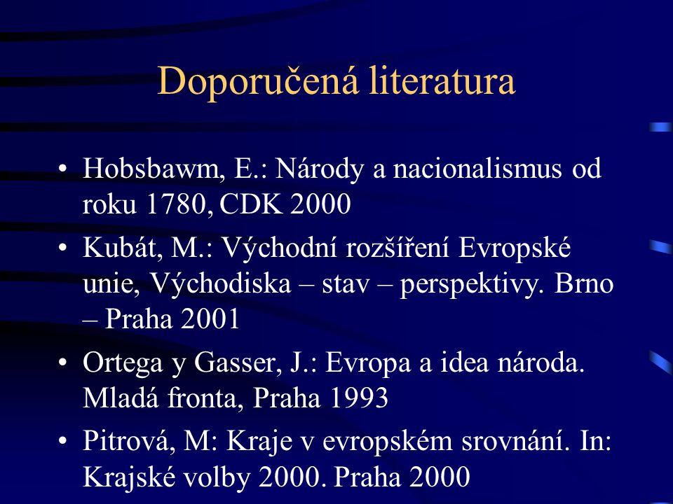 Doporučená literatura Hobsbawm, E.: Národy a nacionalismus od roku 1780, CDK 2000 Kubát, M.: Východní rozšíření Evropské unie, Východiska – stav – per