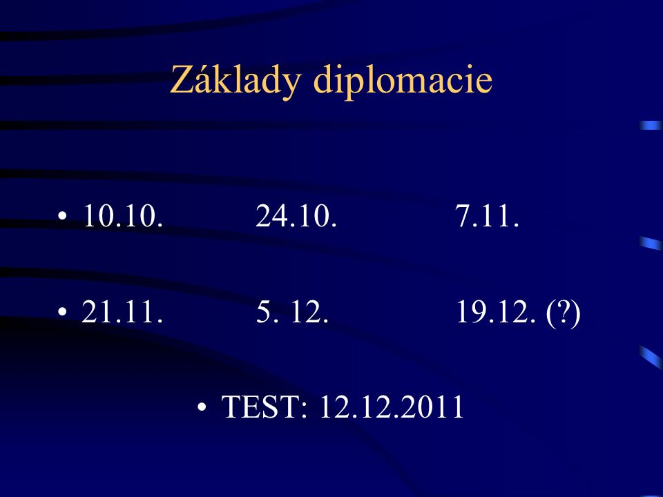 Základy diplomacie 10.10.24.10.7.11. 21.11.5. 12.19.12. (?) TEST: 12.12.2011