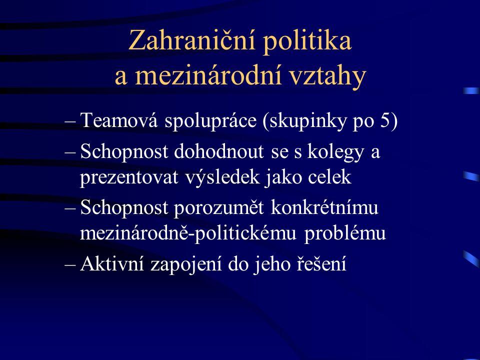 Zahraniční politika a mezinárodní vztahy –Teamová spolupráce (skupinky po 5) –Schopnost dohodnout se s kolegy a prezentovat výsledek jako celek –Schop