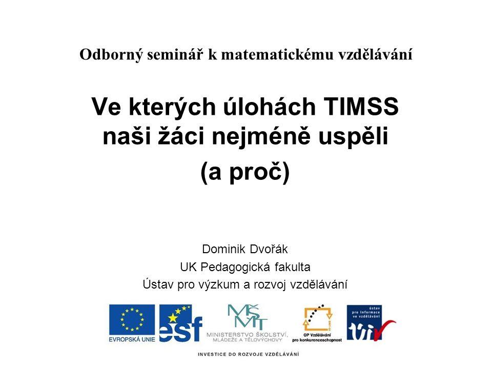 Odborný seminář k matematickému vzdělávání Ve kterých úlohách TIMSS naši žáci nejméně uspěli (a proč) Dominik Dvořák UK Pedagogická fakulta Ústav pro výzkum a rozvoj vzdělávání