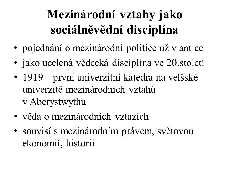 Mezinárodní vztahy jako sociálněvědní disciplína pojednání o mezinárodní politice už v antice jako ucelená vědecká disciplína ve 20.století 1919 – první univerzitní katedra na velšské univerzitě mezinárodních vztahů v Aberystwythu věda o mezinárodních vztazích souvisí s mezinárodním právem, světovou ekonomií, historií