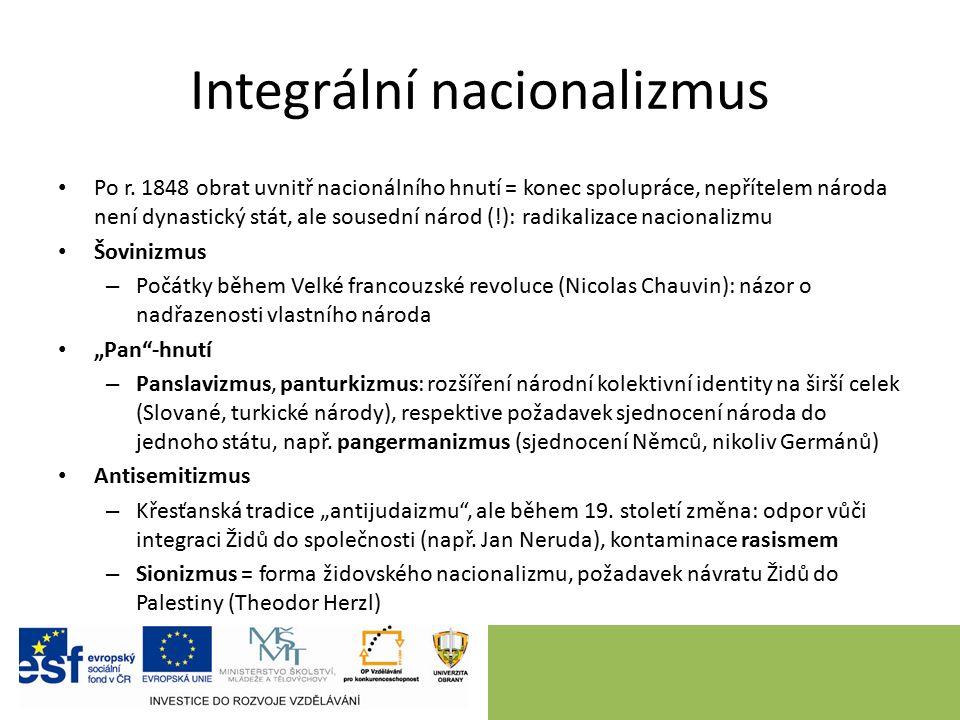 Integrální nacionalizmus Po r. 1848 obrat uvnitř nacionálního hnutí = konec spolupráce, nepřítelem národa není dynastický stát, ale sousední národ (!)