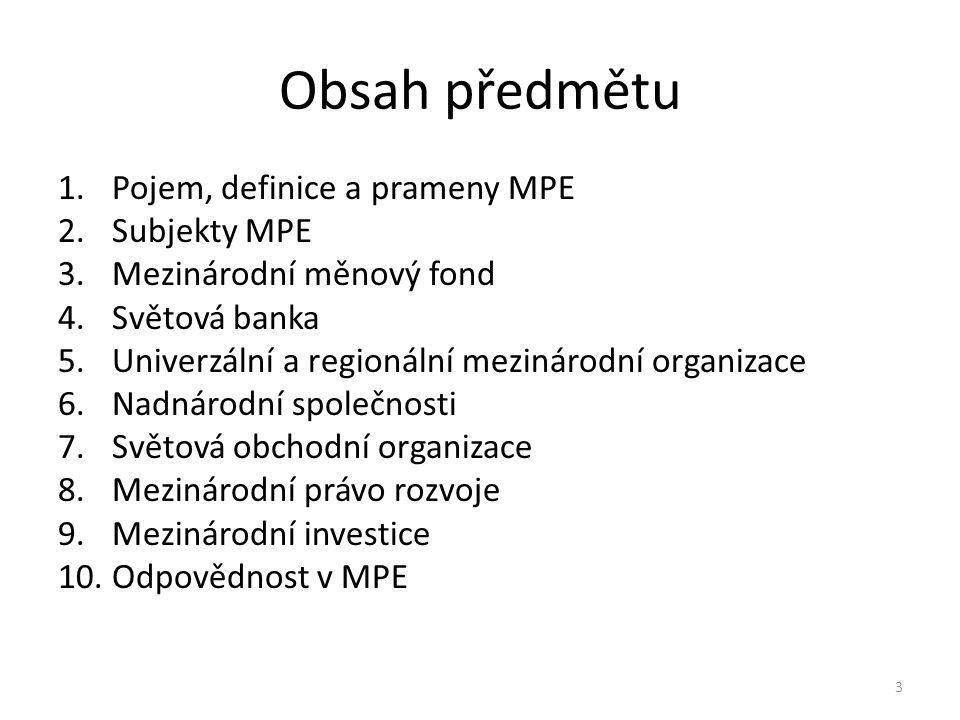 Obsah předmětu 1.Pojem, definice a prameny MPE 2.Subjekty MPE 3.Mezinárodní měnový fond 4.Světová banka 5.Univerzální a regionální mezinárodní organizace 6.Nadnárodní společnosti 7.Světová obchodní organizace 8.Mezinárodní právo rozvoje 9.Mezinárodní investice 10.Odpovědnost v MPE 3