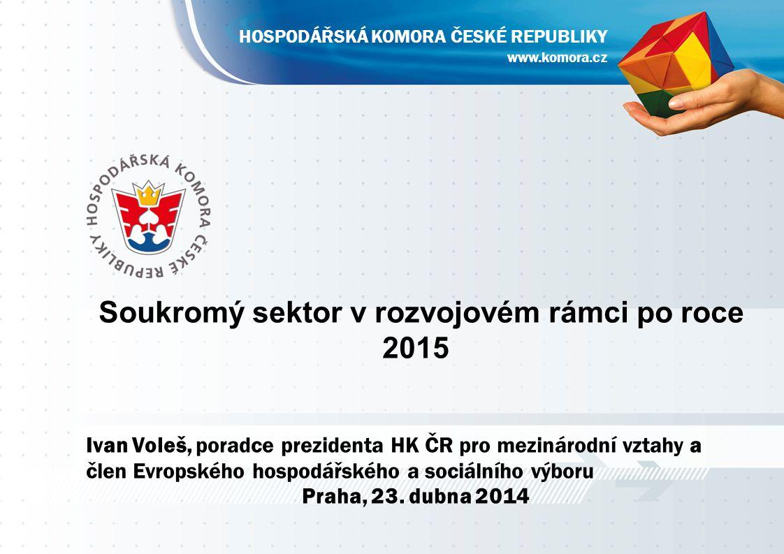 Soukromý sektor v rozvojovém rámci po roce 2015 Ivan Voleš, poradce prezidenta HK ČR pro mezinárodní vztahy a člen Evropského hospodářského a sociálního výboru Praha, 23.