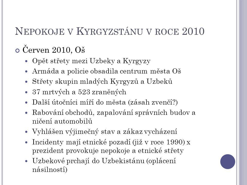 N EPOKOJE V K YRGYZSTÁNU V ROCE 2010 Červen 2010, Oš Opět střety mezi Uzbeky a Kyrgyzy Armáda a policie obsadila centrum města Oš Střety skupin mladých Kyrgyzů a Uzbeků 37 mrtvých a 523 zraněných Další útočníci míří do města (zásah zvenčí ) Rabování obchodů, zapalování správních budov a ničení automobilů Vyhlášen výjimečný stav a zákaz vycházení Incidenty mají etnické pozadí (již v roce 1990) x prezident provokuje nepokoje a etnické střety Uzbekové prchají do Uzbekistánu (oplácení násilností)