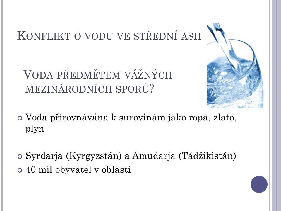 K ONFLIKT O VODU VE STŘEDNÍ ASII V ODA PŘEDMĚTEM VÁŽNÝCH MEZINÁRODNÍCH SPORŮ ? Voda přirovnávána k surovinám jako ropa, zlato, plyn Syrdarja (Kyrgyzst