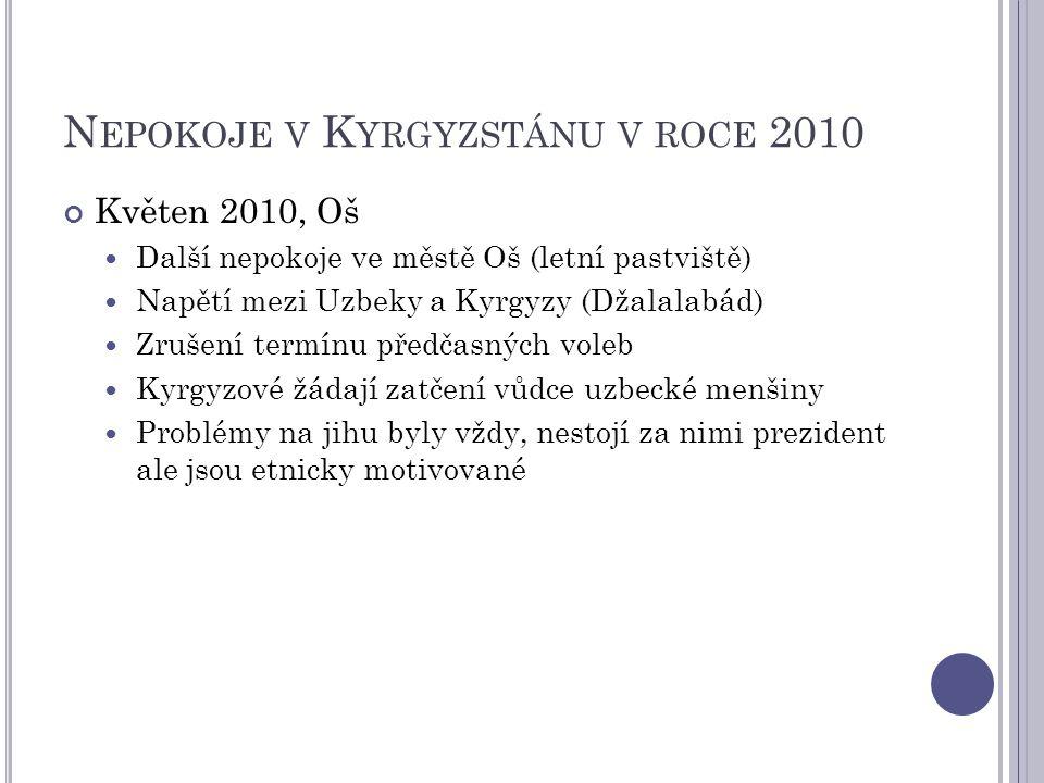 N EPOKOJE V K YRGYZSTÁNU V ROCE 2010 Květen 2010, Oš Další nepokoje ve městě Oš (letní pastviště) Napětí mezi Uzbeky a Kyrgyzy (Džalalabád) Zrušení termínu předčasných voleb Kyrgyzové žádají zatčení vůdce uzbecké menšiny Problémy na jihu byly vždy, nestojí za nimi prezident ale jsou etnicky motivované