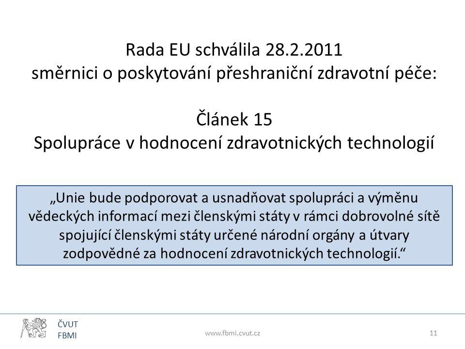 """ČVUT FBMI Rada EU schválila 28.2.2011 směrnici o poskytování přeshraniční zdravotní péče: Článek 15 Spolupráce v hodnocení zdravotnických technologií """"Unie bude podporovat a usnadňovat spolupráci a výměnu vědeckých informací mezi členskými státy v rámci dobrovolné sítě spojující členskými státy určené národní orgány a útvary zodpovědné za hodnocení zdravotnických technologií. www.fbmi.cvut.cz11"""