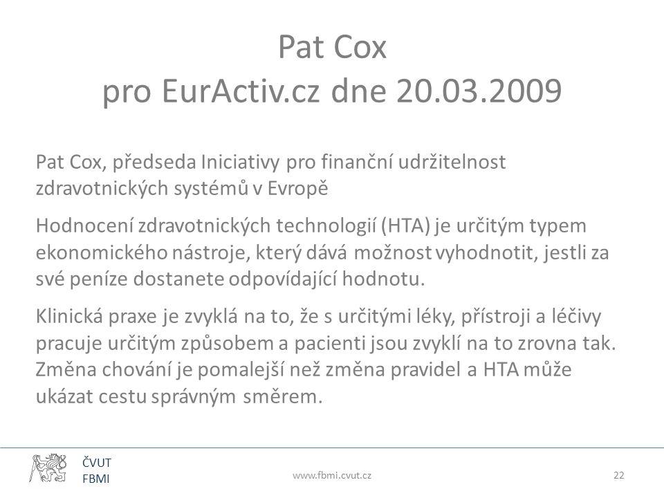 ČVUT FBMI www.fbmi.cvut.cz22 Pat Cox pro EurActiv.cz dne 20.03.2009 Pat Cox, předseda Iniciativy pro finanční udržitelnost zdravotnických systémů v Evropě Hodnocení zdravotnických technologií (HTA) je určitým typem ekonomického nástroje, který dává možnost vyhodnotit, jestli za své peníze dostanete odpovídající hodnotu.