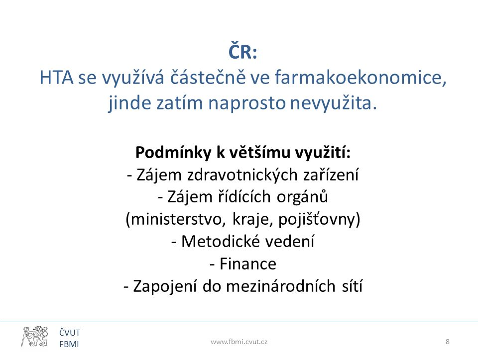 ČVUT FBMI ČR: HTA se využívá částečně ve farmakoekonomice, jinde zatím naprosto nevyužita. Podmínky k většímu využití: - Zájem zdravotnických zařízení