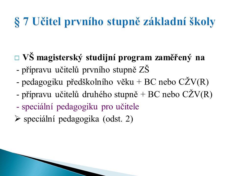  VŠ magisterský studijní program zaměřený na - přípravu učitelů prvního stupně ZŠ - pedagogiku předškolního věku + BC nebo CŽV(R) - přípravu učitelů druhého stupně + BC nebo CŽV(R) - speciální pedagogiku pro učitele  speciální pedagogika (odst.