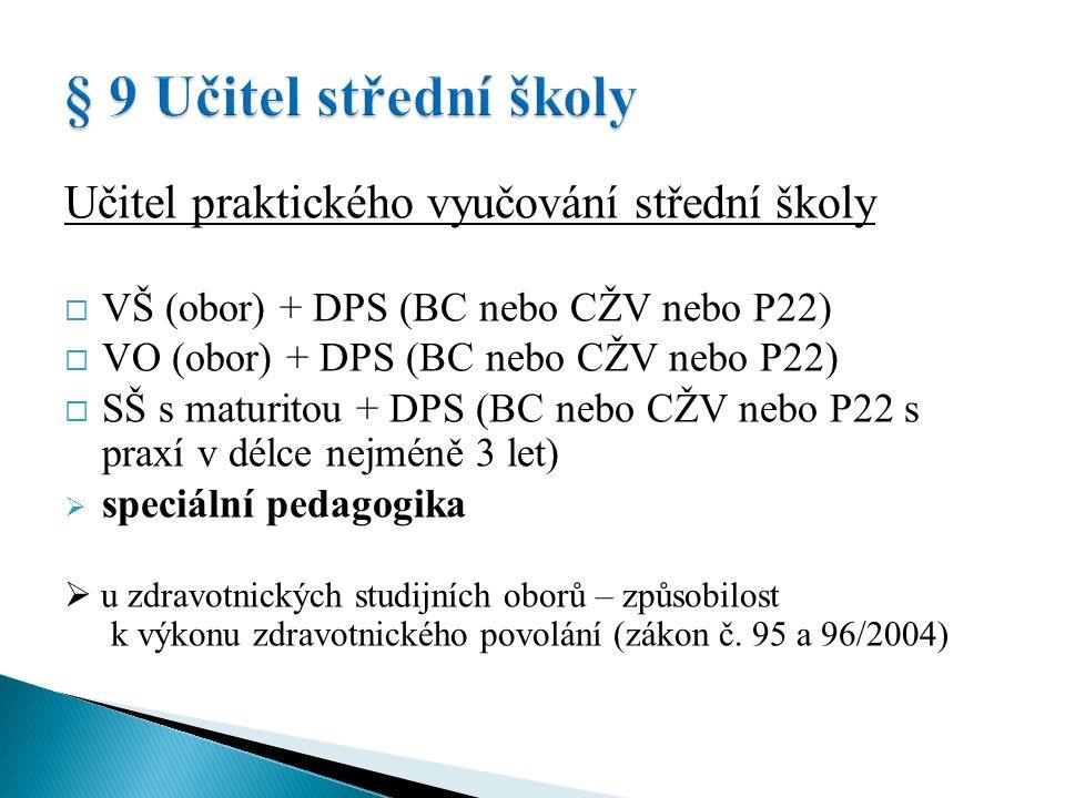 Učitel praktického vyučování střední školy  VŠ (obor) + DPS (BC nebo CŽV nebo P22)  VO (obor) + DPS (BC nebo CŽV nebo P22)  SŠ s maturitou + DPS (BC nebo CŽV nebo P22 s praxí v délce nejméně 3 let)  speciální pedagogika  u zdravotnických studijních oborů – způsobilost k výkonu zdravotnického povolání (zákon č.