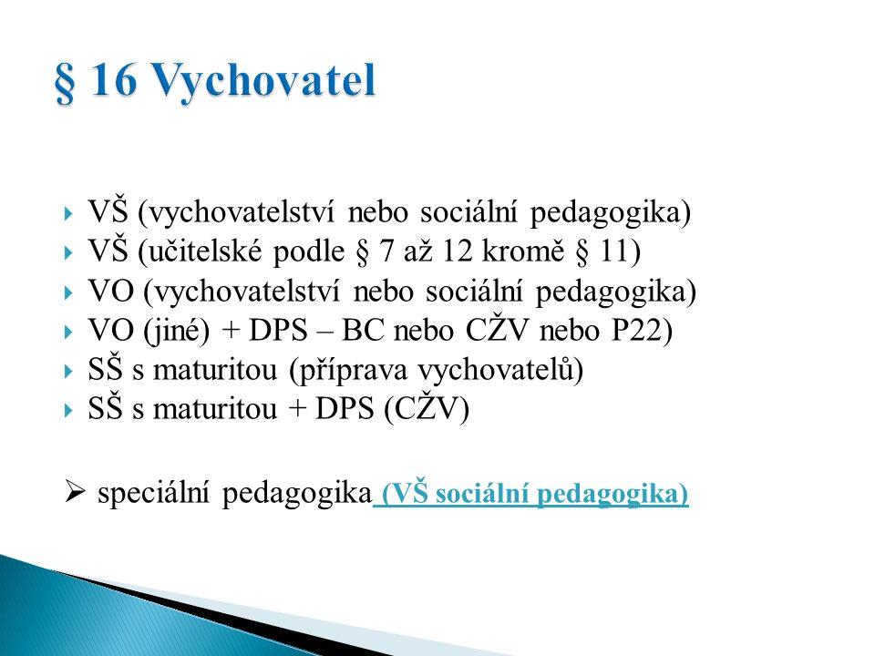  VŠ (vychovatelství nebo sociální pedagogika)  VŠ (učitelské podle § 7 až 12 kromě § 11)  VO (vychovatelství nebo sociální pedagogika)  VO (jiné) + DPS – BC nebo CŽV nebo P22)  SŠ s maturitou (příprava vychovatelů)  SŠ s maturitou + DPS (CŽV)  speciální pedagogika (VŠ sociální pedagogika)