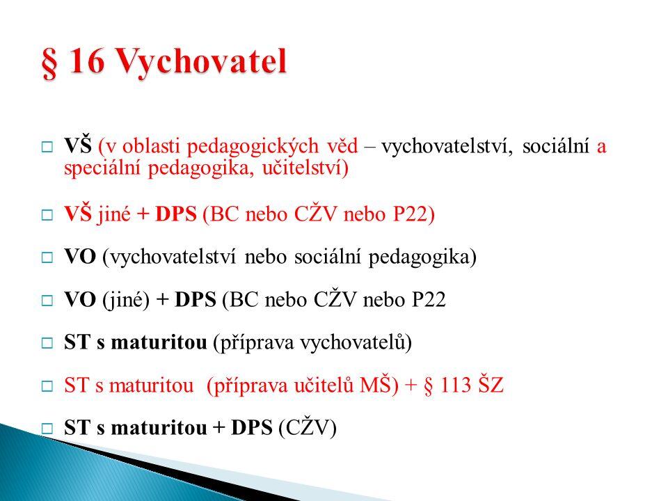  VŠ (v oblasti pedagogických věd – vychovatelství, sociální a speciální pedagogika, učitelství)  VŠ jiné + DPS (BC nebo CŽV nebo P22)  VO (vychovatelství nebo sociální pedagogika)  VO (jiné) + DPS (BC nebo CŽV nebo P22  ST s maturitou (příprava vychovatelů)  ST s maturitou (příprava učitelů MŠ) + § 113 ŠZ  ST s maturitou + DPS (CŽV)