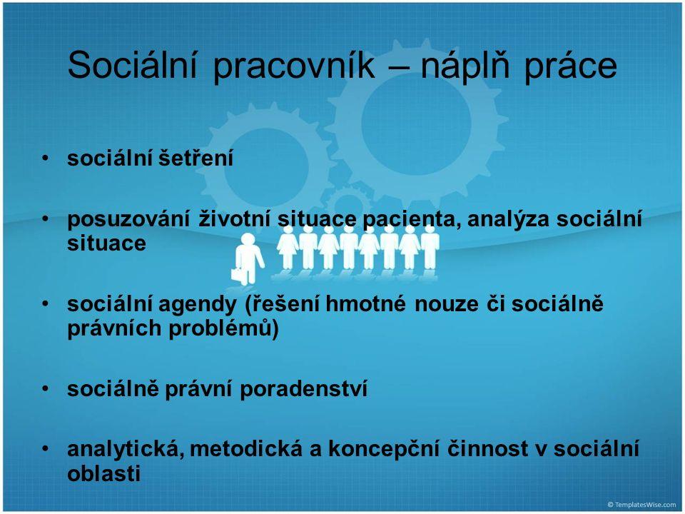 Sociální pracovník – náplň práce sociální šetření posuzování životní situace pacienta, analýza sociální situace sociální agendy (řešení hmotné nouze či sociálně právních problémů) sociálně právní poradenství analytická, metodická a koncepční činnost v sociální oblasti