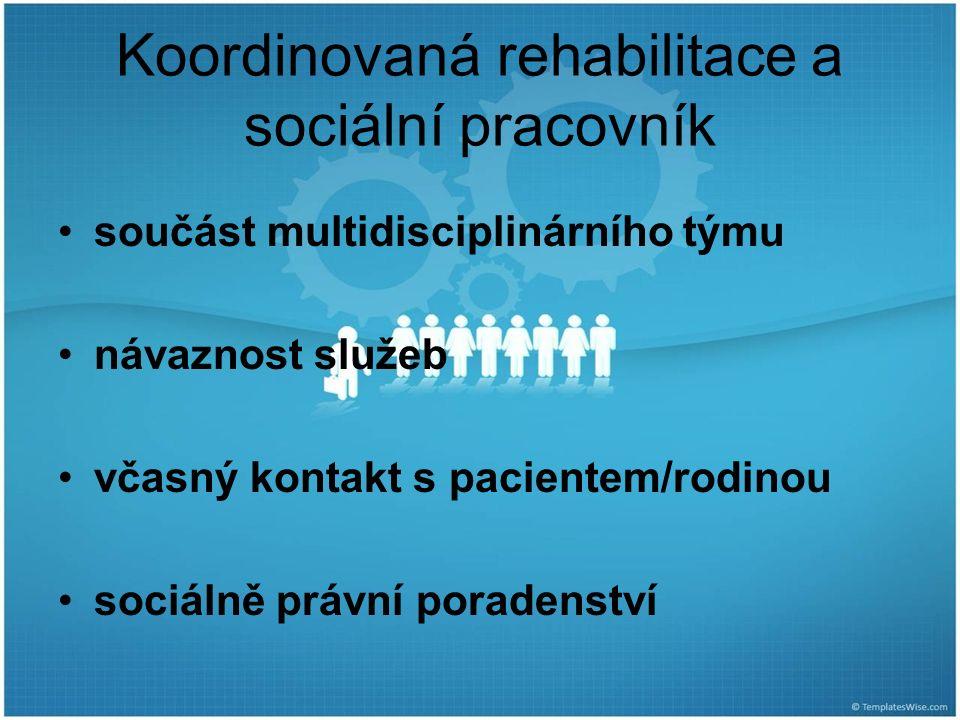 Koordinovaná rehabilitace a sociální pracovník součást multidisciplinárního týmu návaznost služeb včasný kontakt s pacientem/rodinou sociálně právní p