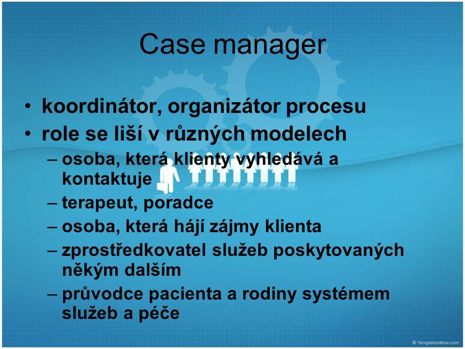 Case manager koordinátor, organizátor procesu role se liší v různých modelech –osoba, která klienty vyhledává a kontaktuje –terapeut, poradce –osoba, která hájí zájmy klienta –zprostředkovatel služeb poskytovaných někým dalším –průvodce pacienta a rodiny systémem služeb a péče