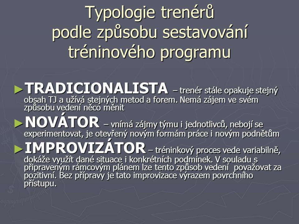 Typologie trenérů podle způsobu sestavování tréninového programu ► TRADICIONALISTA – trenér stále opakuje stejný obsah TJ a užívá stejných metod a forem.