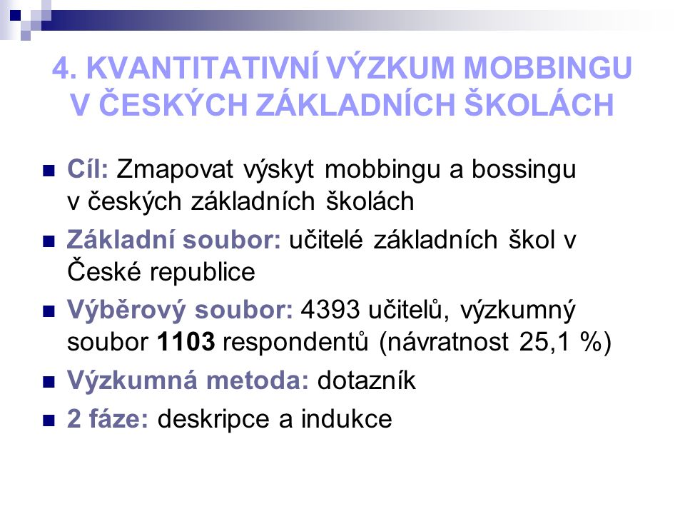 4. KVANTITATIVNÍ VÝZKUM MOBBINGU V ČESKÝCH ZÁKLADNÍCH ŠKOLÁCH Cíl: Zmapovat výskyt mobbingu a bossingu v českých základních školách Základní soubor: u