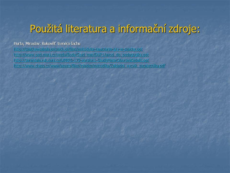 Použitá literatura a informační zdroje: Hurta, Miroslav: Rukověť trenéra šachu http://szachywszkole.pzszach.pl/files/metodyka-nauczania-gry-w-szachy.ppt http://www.ped.muni.cz/wedu/Body/Stud_mat/DUP1/uvod_do_pedagogiky.ppt http://tarantula.ruk.cuni.cz/UPRPS-179-version1-StudijMaterOborovaDidakt.ppt http://www.chess.cz/www/assets/files/mladez/metodika/Zakladni_vycvik_zacatecniku.pdf